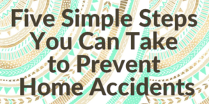 Five Simple Steps You Can Take to Prevent Home Accidents