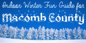 Beat the Winter Blues - our indoor family fun guide for Macomb County